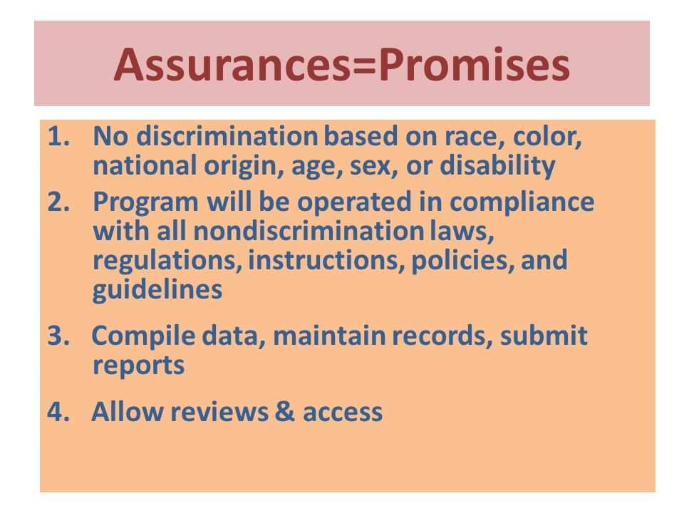 Assurances=Promises 1.No discrimination based on race, color, national origin, age, sex, or disability 2.Program will be operated in compliance with all nondiscrimination laws, regulations, instructions, policies, and guidelines 3.