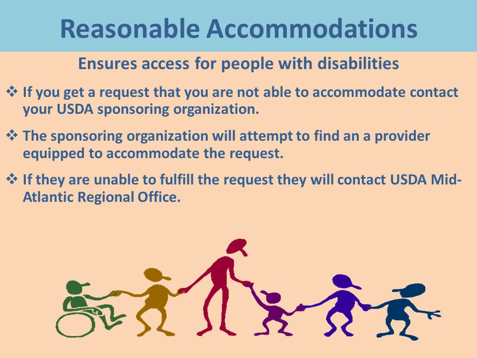 Reasonable Accommodations Ensures access for people with disabilities  If you get a request that you are not able to accommodate contact your USDA sponsoring organization.