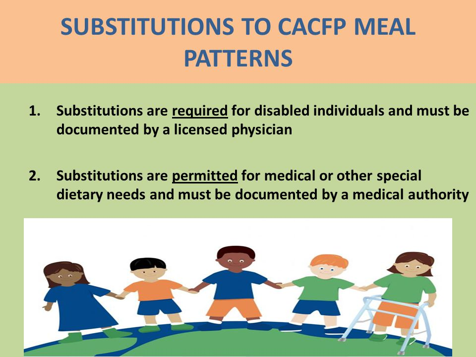SUBSTITUTIONS TO CACFP MEAL PATTERNS 1.Substitutions are required for disabled individuals and must be documented by a licensed physician 2.Substitutions are permitted for medical or other special dietary needs and must be documented by a medical authority