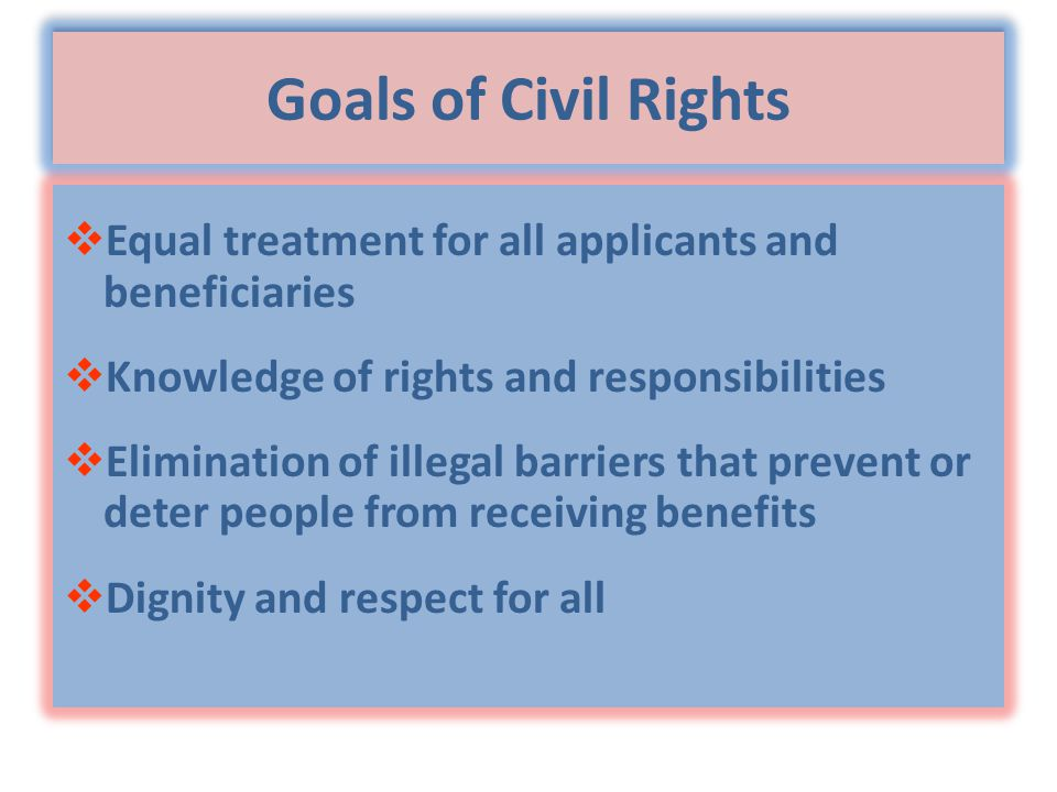 Goals of Civil Rights  Equal treatment for all applicants and beneficiaries  Knowledge of rights and responsibilities  Elimination of illegal barriers that prevent or deter people from receiving benefits  Dignity and respect for all