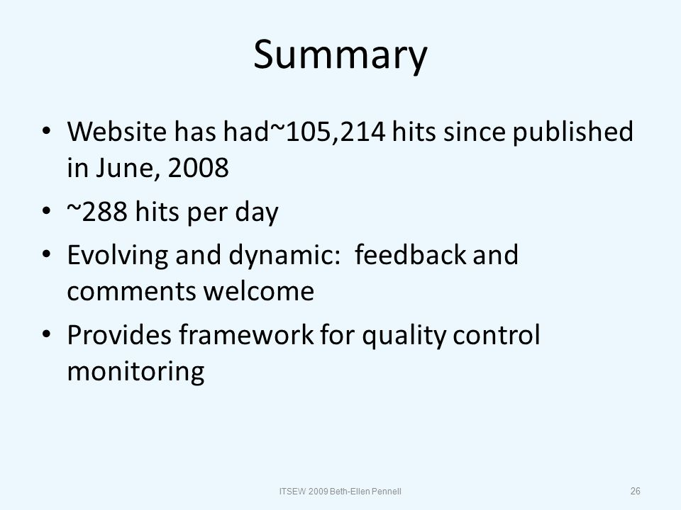 Summary Website has had~105,214 hits since published in June, 2008 ~288 hits per day Evolving and dynamic: feedback and comments welcome Provides framework for quality control monitoring 26 ITSEW 2009 Beth-Ellen Pennell