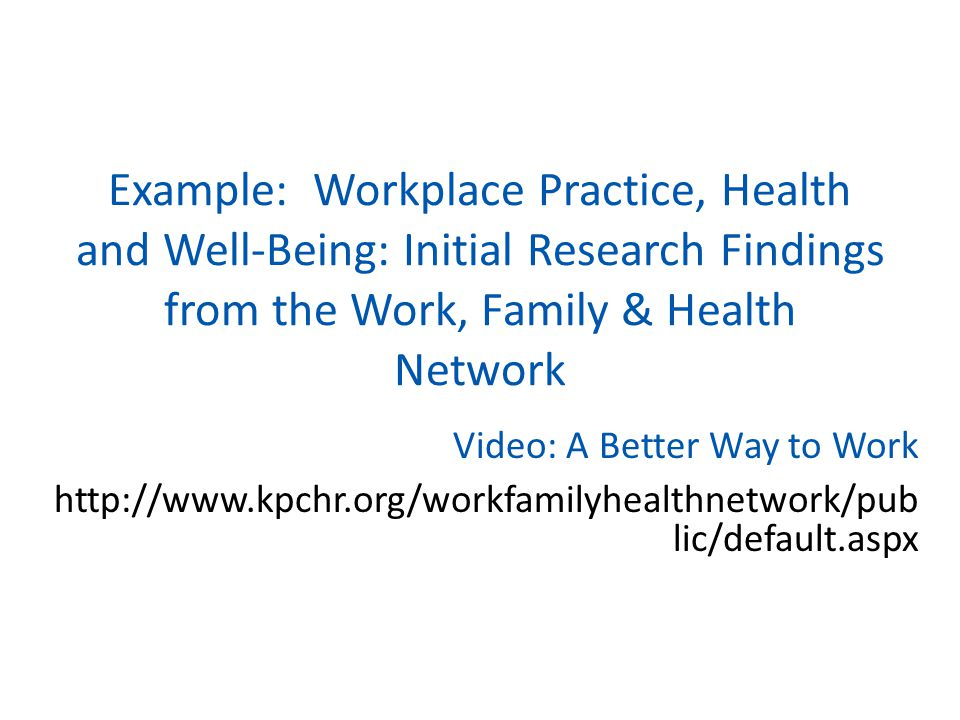 Example: Workplace Practice, Health and Well-Being: Initial Research Findings from the Work, Family & Health Network Video: A Better Way to Work http: