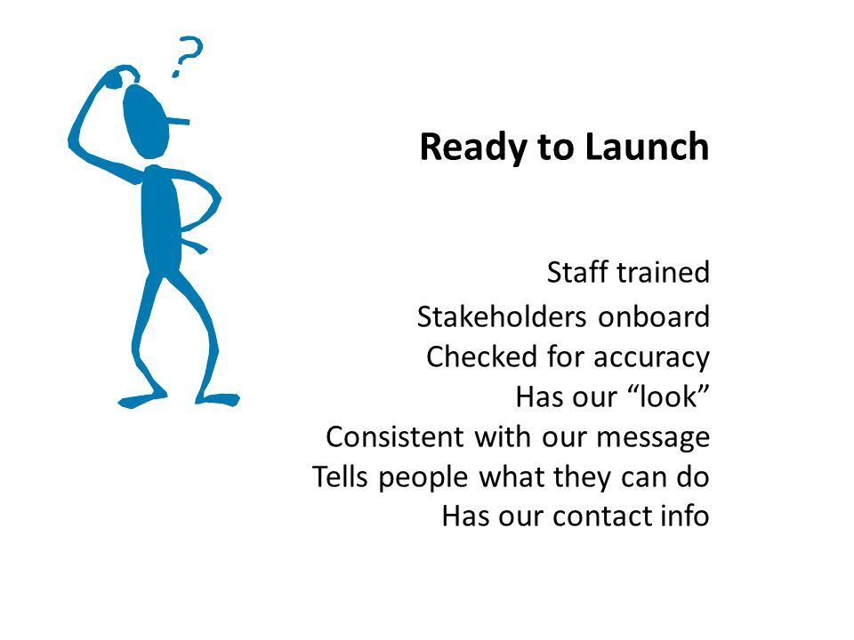 Ready to Launch Staff trained Stakeholders onboard Checked for accuracy Has our look Consistent with our message Tells people what they can do Has our contact info