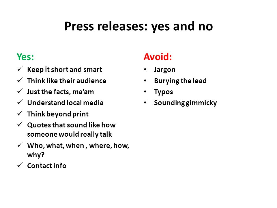 Press releases: yes and no Yes: Keep it short and smart Think like their audience Just the facts, ma'am Understand local media Think beyond print Quotes that sound like how someone would really talk Who, what, when, where, how, why.