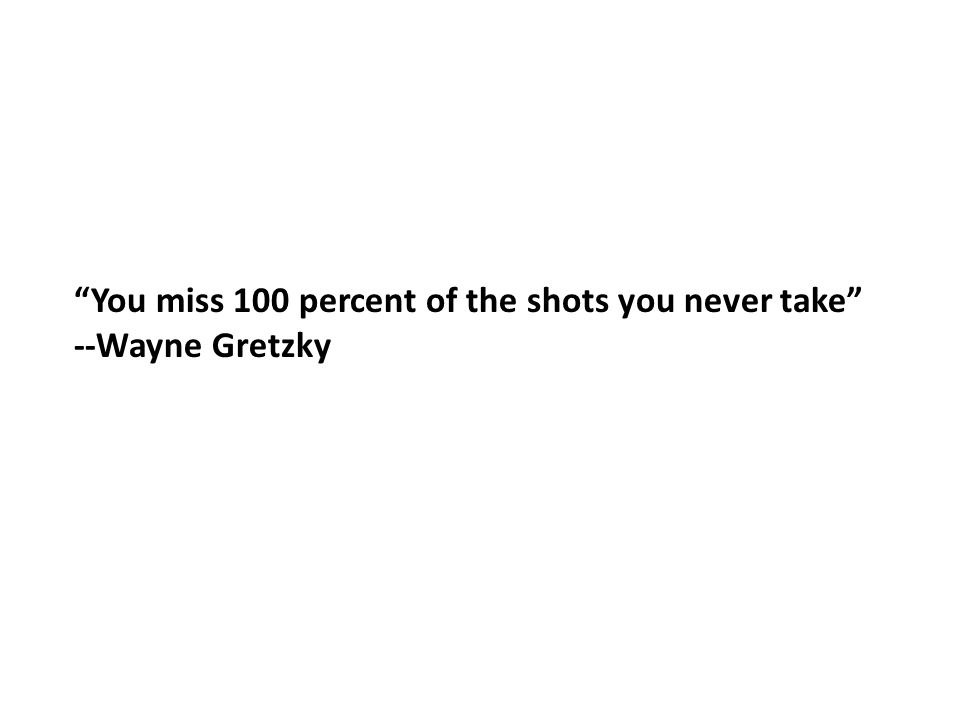 You miss 100 percent of the shots you never take --Wayne Gretzky