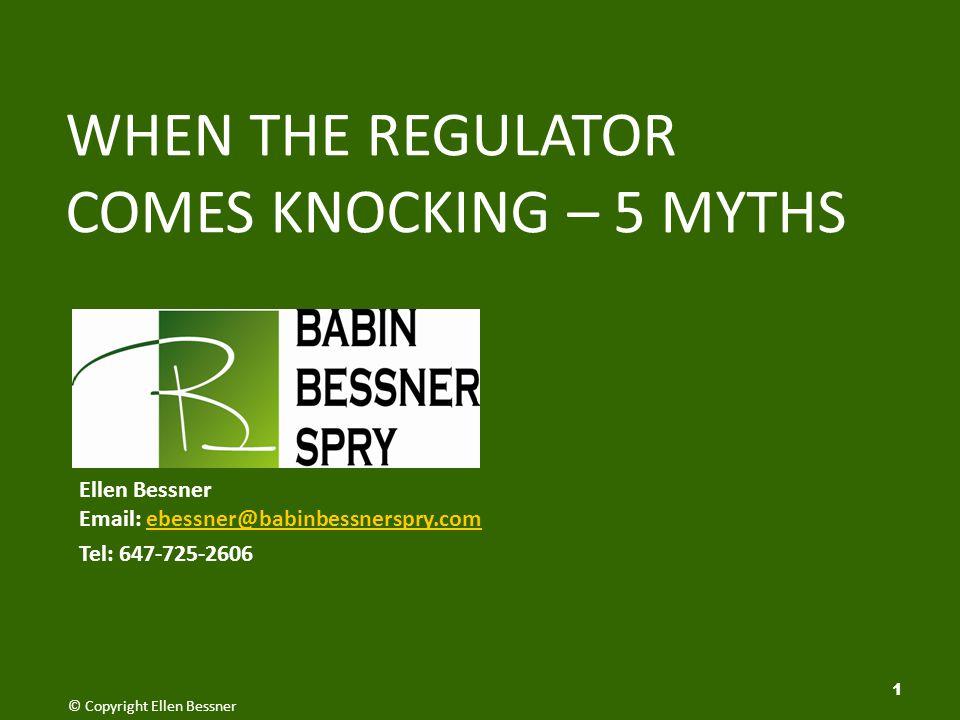 1 WHEN THE REGULATOR COMES KNOCKING – 5 MYTHS © Copyright Ellen Bessner Ellen Bessner Email: ebessner@babinbessnerspry.comebessner@babinbessnerspry.com Tel: 647-725-2606