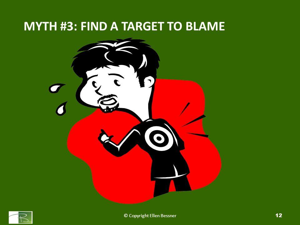 MYTH #3: FIND A TARGET TO BLAME © Copyright Ellen Bessner12