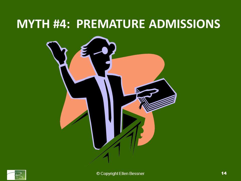 MYTH #4: PREMATURE ADMISSIONS © Copyright Ellen Bessner14
