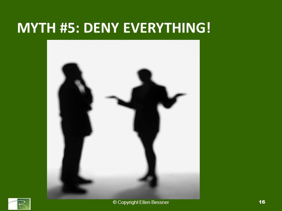 MYTH #5: DENY EVERYTHING! © Copyright Ellen Bessner16