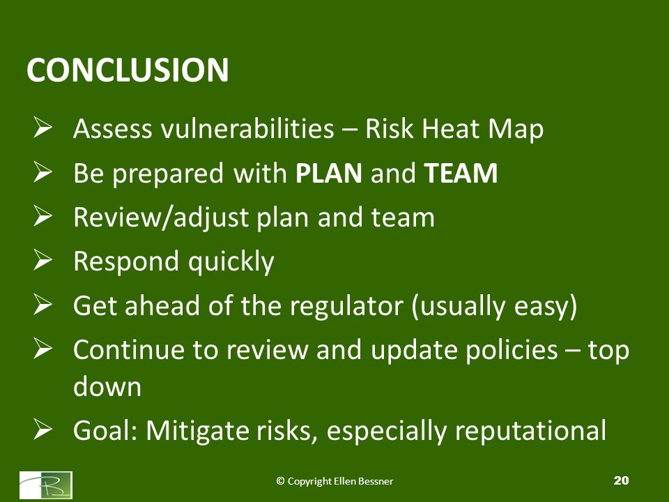 CONCLUSION  Assess vulnerabilities – Risk Heat Map  Be prepared with PLAN and TEAM  Review/adjust plan and team  Respond quickly  Get ahead of the regulator (usually easy)  Continue to review and update policies – top down  Goal: Mitigate risks, especially reputational © Copyright Ellen Bessner20