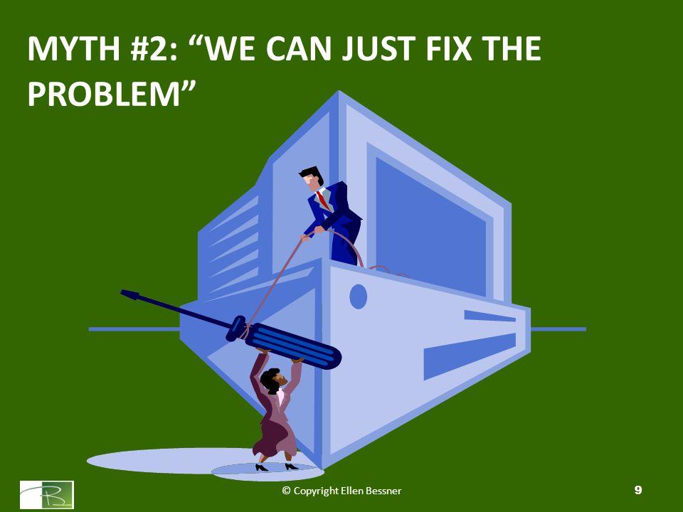 MYTH #2: WE CAN JUST FIX THE PROBLEM © Copyright Ellen Bessner9