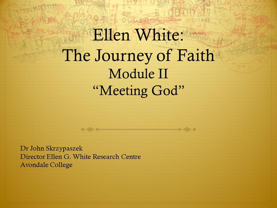 Ellen White: The Journey of Faith Module II Meeting God Dr John Skrzypaszek Director Ellen G.