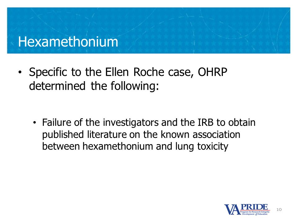10 Hexamethonium Specific to the Ellen Roche case, OHRP determined the following: Failure of the investigators and the IRB to obtain published literature on the known association between hexamethonium and lung toxicity