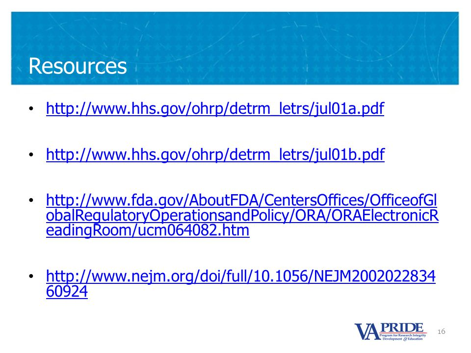 16 Resources http://www.hhs.gov/ohrp/detrm_letrs/jul01a.pdf http://www.hhs.gov/ohrp/detrm_letrs/jul01b.pdf http://www.fda.gov/AboutFDA/CentersOffices/OfficeofGl obalRegulatoryOperationsandPolicy/ORA/ORAElectronicR eadingRoom/ucm064082.htm http://www.fda.gov/AboutFDA/CentersOffices/OfficeofGl obalRegulatoryOperationsandPolicy/ORA/ORAElectronicR eadingRoom/ucm064082.htm http://www.nejm.org/doi/full/10.1056/NEJM2002022834 60924 http://www.nejm.org/doi/full/10.1056/NEJM2002022834 60924