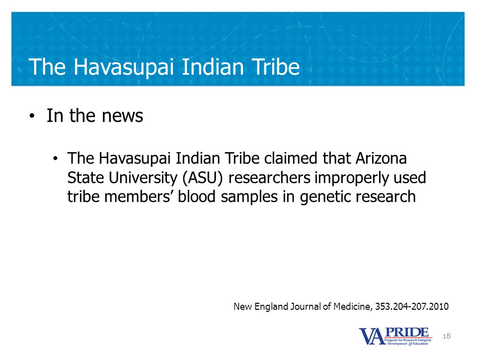 18 The Havasupai Indian Tribe In the news The Havasupai Indian Tribe claimed that Arizona State University (ASU) researchers improperly used tribe members' blood samples in genetic research New England Journal of Medicine, 353.204-207.2010
