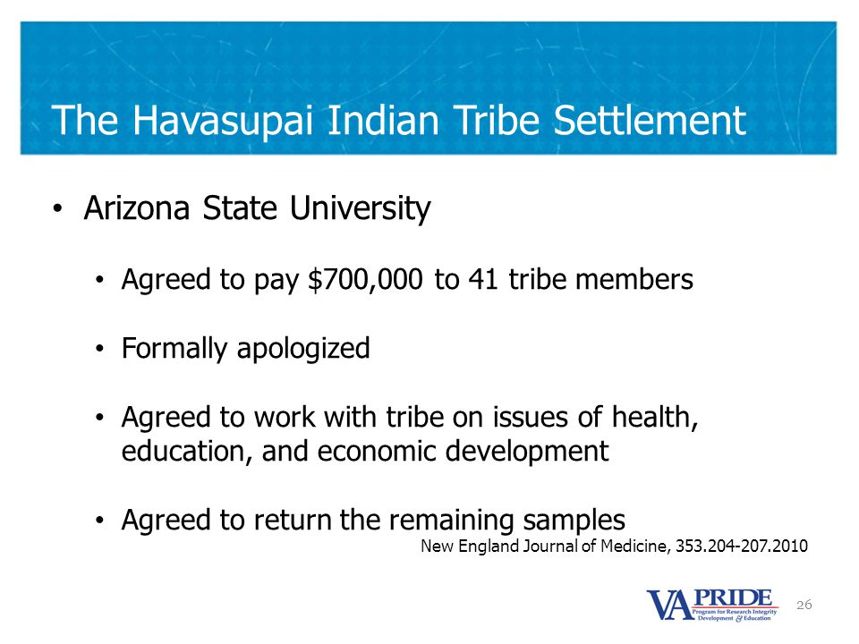 26 The Havasupai Indian Tribe Settlement Arizona State University Agreed to pay $700,000 to 41 tribe members Formally apologized Agreed to work with tribe on issues of health, education, and economic development Agreed to return the remaining samples New England Journal of Medicine, 353.204-207.2010