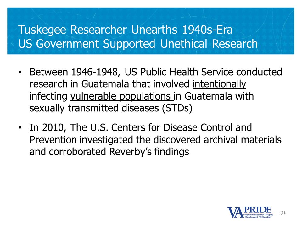 31 Tuskegee Researcher Unearths 1940s-Era US Government Supported Unethical Research Between 1946-1948, US Public Health Service conducted research in Guatemala that involved intentionally infecting vulnerable populations in Guatemala with sexually transmitted diseases (STDs) In 2010, The U.S.