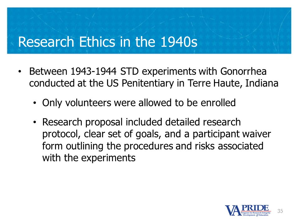 35 Between 1943-1944 STD experiments with Gonorrhea conducted at the US Penitentiary in Terre Haute, Indiana Only volunteers were allowed to be enrolled Research proposal included detailed research protocol, clear set of goals, and a participant waiver form outlining the procedures and risks associated with the experiments Research Ethics in the 1940s