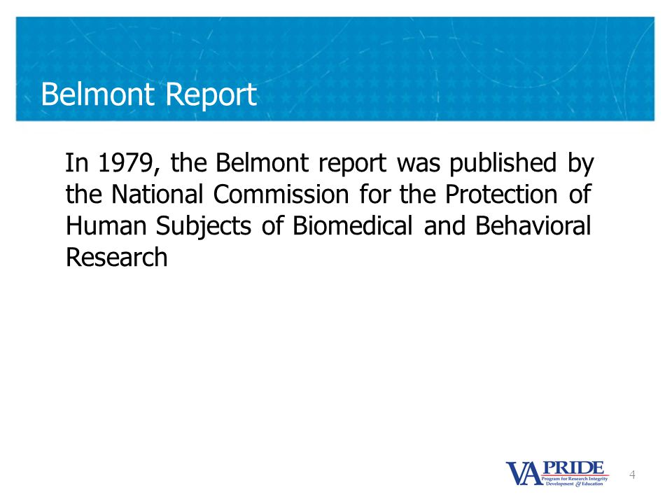 4 Belmont Report In 1979, the Belmont report was published by the National Commission for the Protection of Human Subjects of Biomedical and Behavioral Research