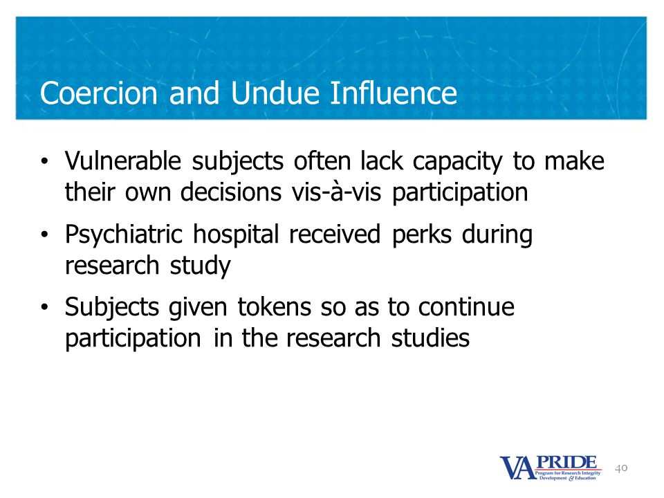 40 Coercion and Undue Influence Vulnerable subjects often lack capacity to make their own decisions vis-à-vis participation Psychiatric hospital received perks during research study Subjects given tokens so as to continue participation in the research studies