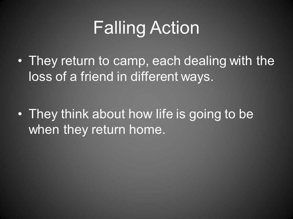 Falling Action They return to camp, each dealing with the loss of a friend in different ways. They think about how life is going to be when they retur