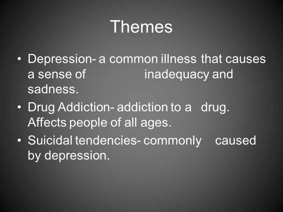Themes Depression- a common illness that causes a sense of inadequacy and sadness. Drug Addiction- addiction to a drug. Affects people of all ages. Su