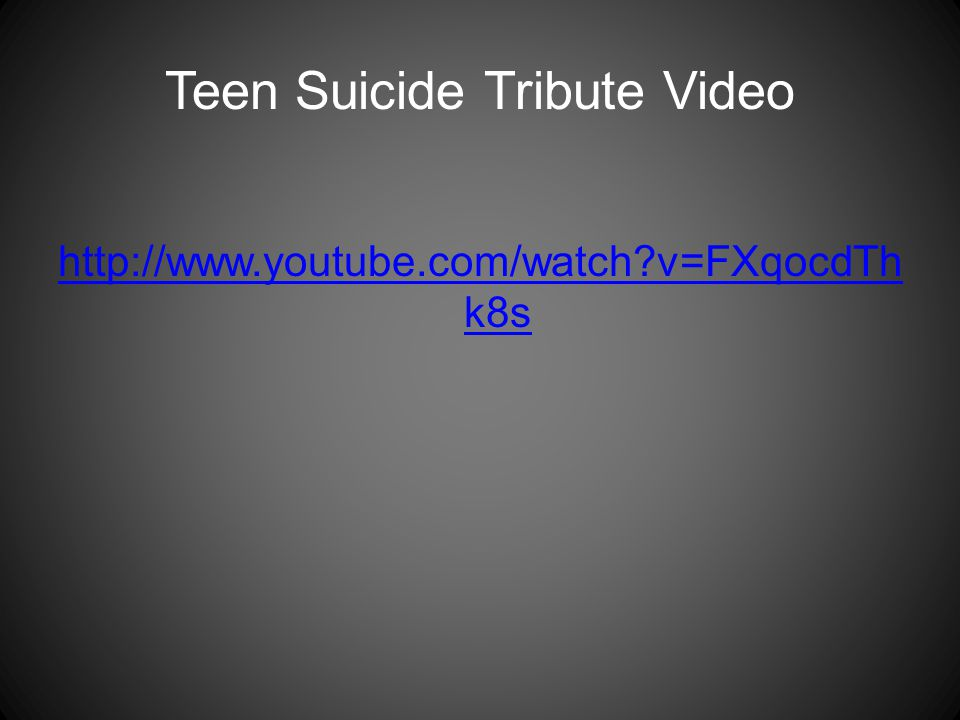Teen Suicide Tribute Video http://www.youtube.com/watch v=FXqocdTh k8s
