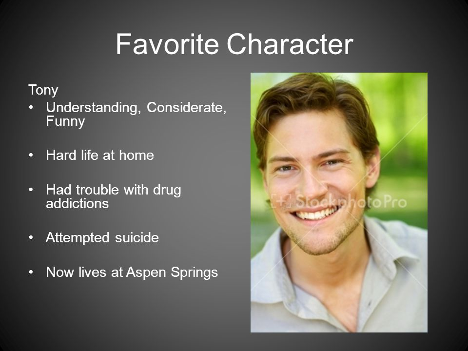 Favorite Character Tony Understanding, Considerate, Funny Hard life at home Had trouble with drug addictions Attempted suicide Now lives at Aspen Springs