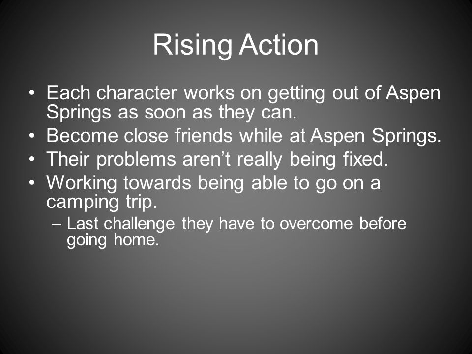 Rising Action Each character works on getting out of Aspen Springs as soon as they can. Become close friends while at Aspen Springs. Their problems ar