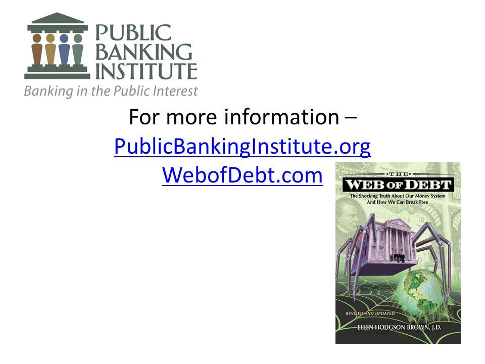 For more information – PublicBankingInstitute.org WebofDebt.com PublicBankingInstitute.org WebofDebt.com