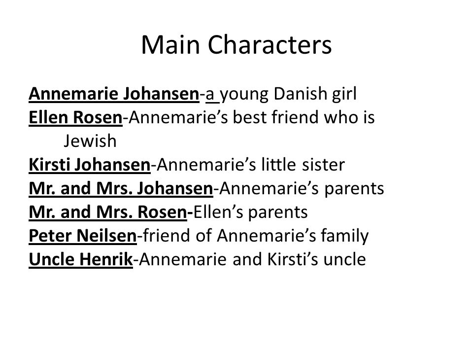 Main Characters Annemarie Johansen-a young Danish girl Ellen Rosen-Annemarie's best friend who is Jewish Kirsti Johansen-Annemarie's little sister Mr.