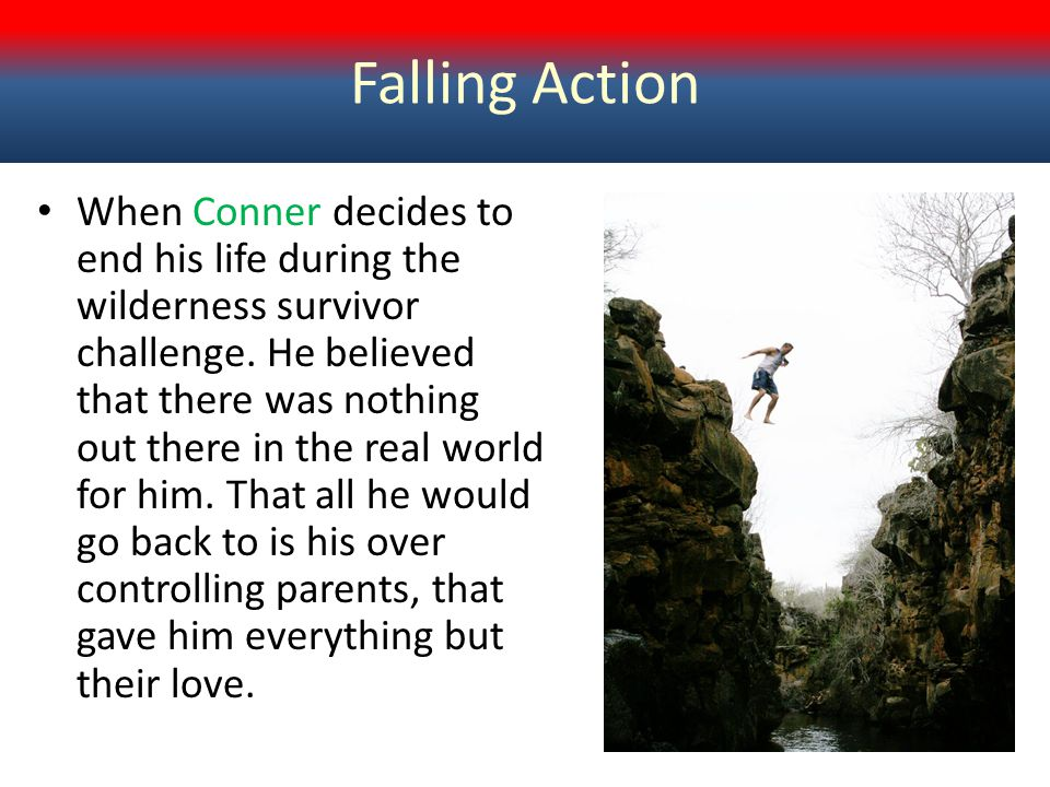 Falling Action When Conner decides to end his life during the wilderness survivor challenge. He believed that there was nothing out there in the real