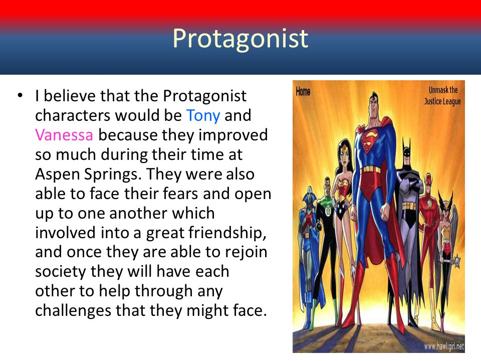 Protagonist I believe that the Protagonist characters would be Tony and Vanessa because they improved so much during their time at Aspen Springs. They