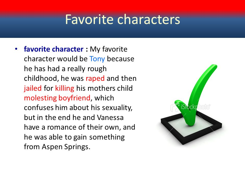 Favorite characters favorite character : My favorite character would be Tony because he has had a really rough childhood, he was raped and then jailed