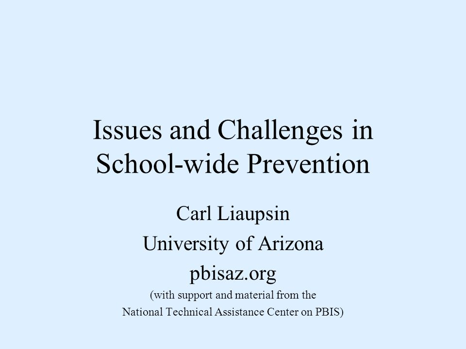 Issues and Challenges in School-wide Prevention Carl Liaupsin University of Arizona pbisaz.org (with support and material from the National Technical Assistance Center on PBIS)