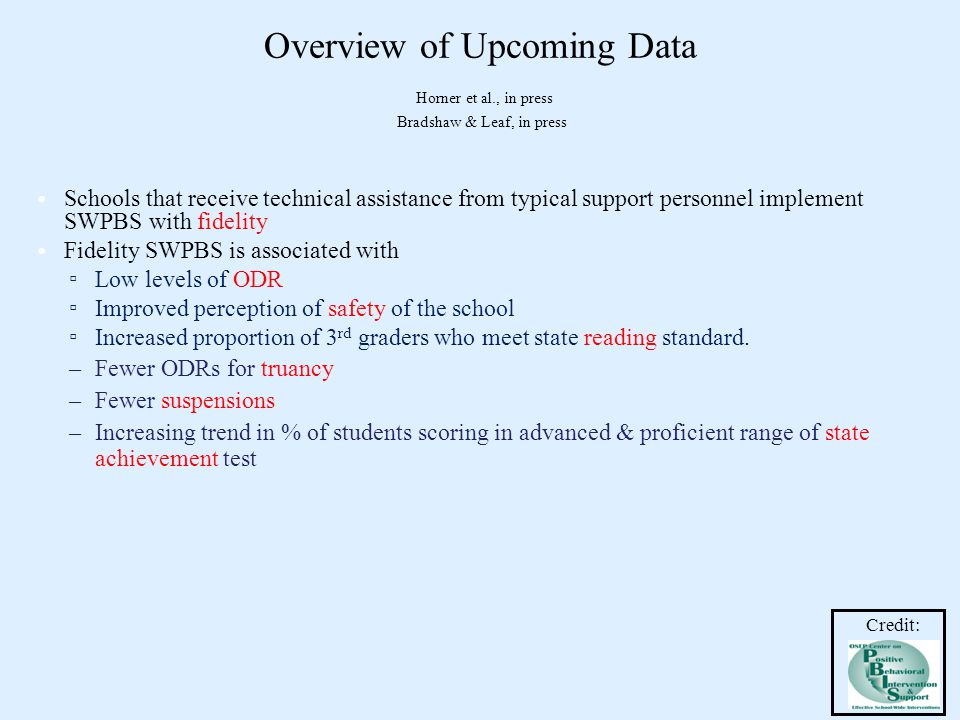Overview of Upcoming Data Horner et al., in press Bradshaw & Leaf, in press Schools that receive technical assistance from typical support personnel implement SWPBS with fidelity Fidelity SWPBS is associated with ▫ Low levels of ODR ▫ Improved perception of safety of the school ▫ Increased proportion of 3 rd graders who meet state reading standard.