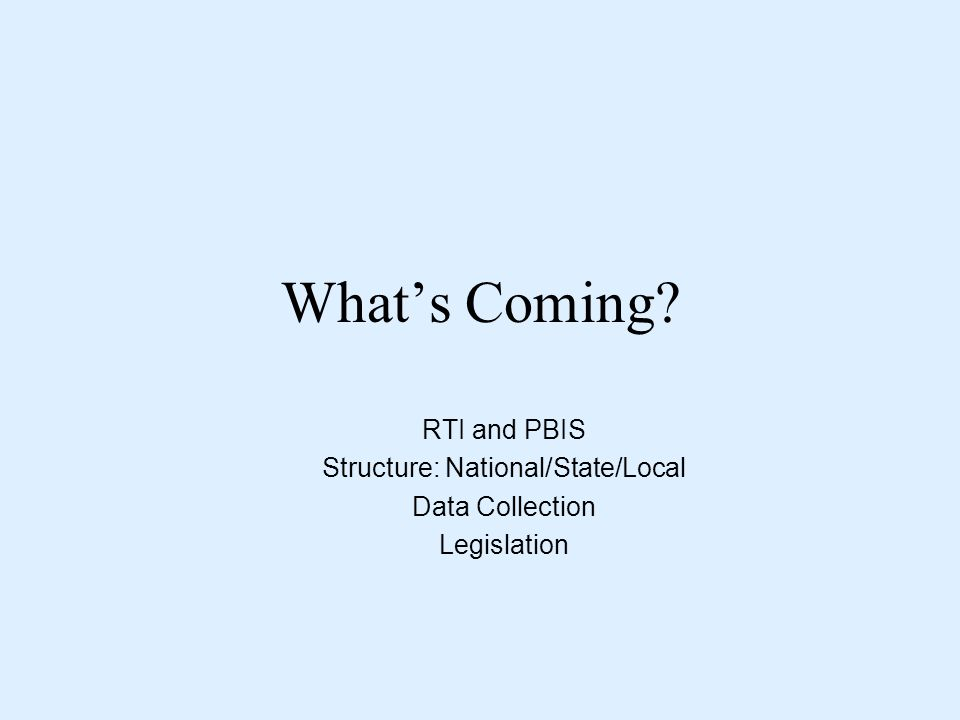 What's Coming RTI and PBIS Structure: National/State/Local Data Collection Legislation
