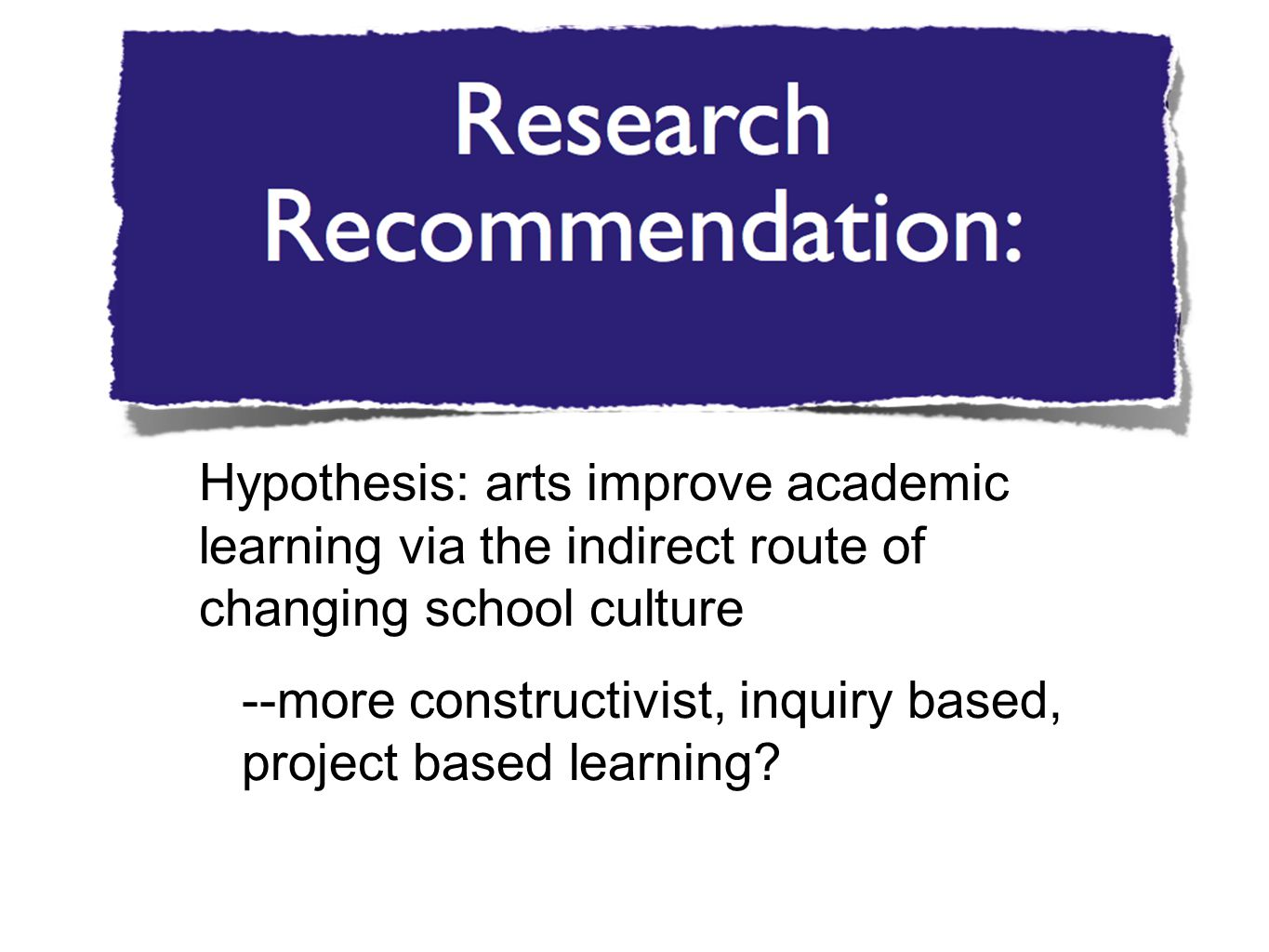 Hypothesis: arts improve academic learning via the indirect route of changing school culture --more constructivist, inquiry based, project based learning