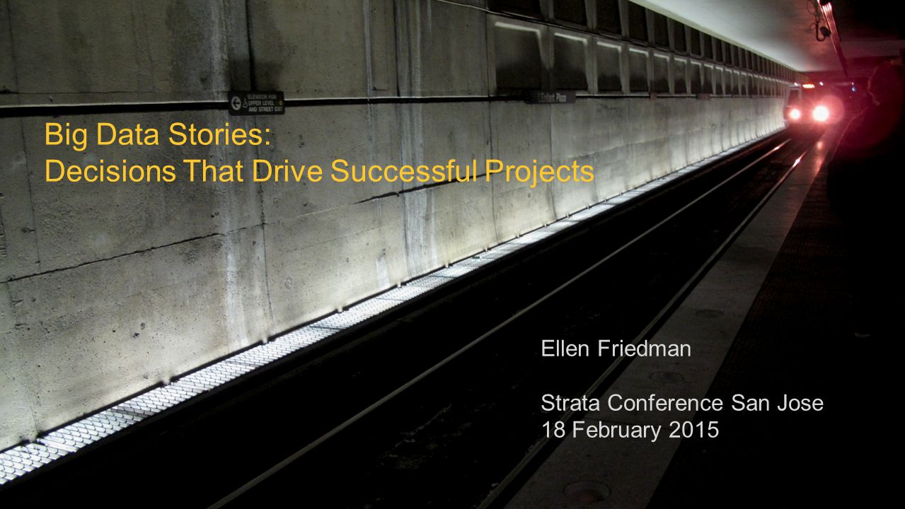 © 2015 Ellen Friedman 1 Big Data Stories: Decisions That Drive Successful Projects Ellen Friedman Strata Conference San Jose 18 February 2015