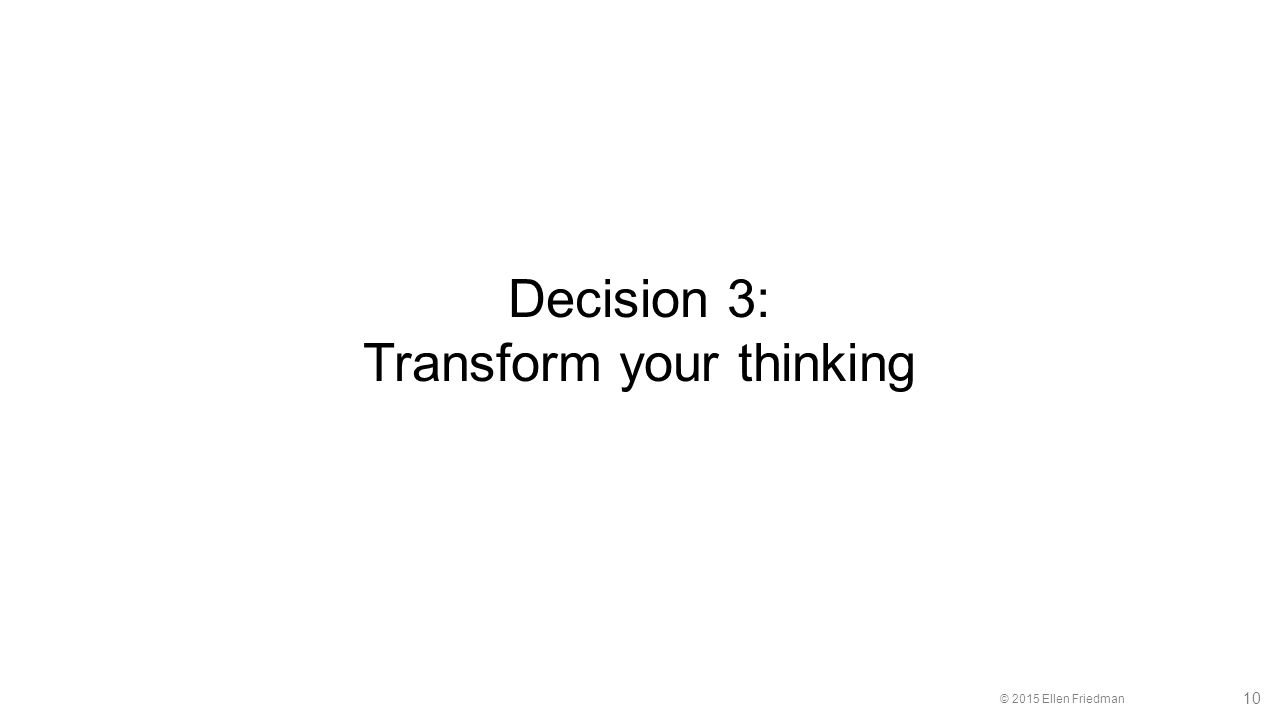 © 2015 Ellen Friedman 10 Decision 3: Transform your thinking