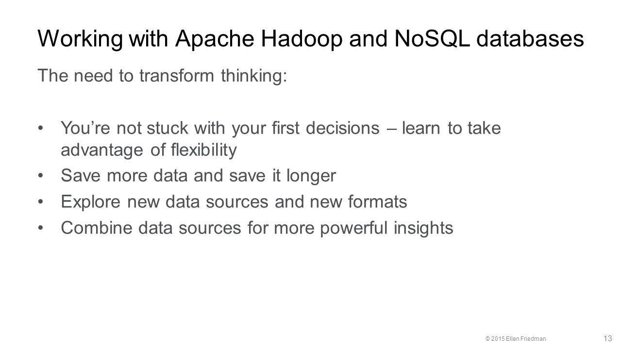 © 2015 Ellen Friedman 13 Working with Apache Hadoop and NoSQL databases The need to transform thinking: You're not stuck with your first decisions – learn to take advantage of flexibility Save more data and save it longer Explore new data sources and new formats Combine data sources for more powerful insights