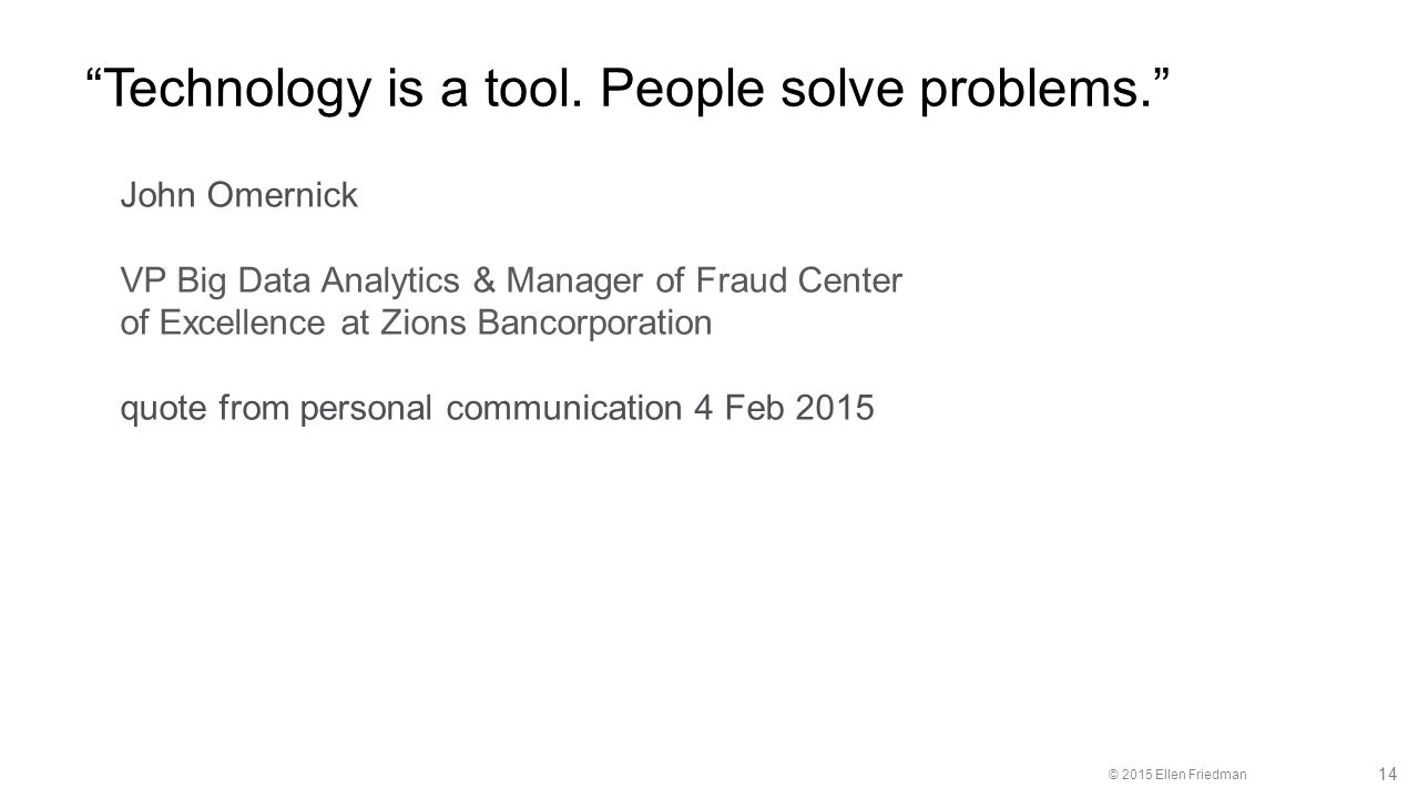 """© 2015 Ellen Friedman 14 """"Technology is a tool. People solve problems."""" John Omernick VP Big Data Analytics & Manager of Fraud Center of Excellence at"""