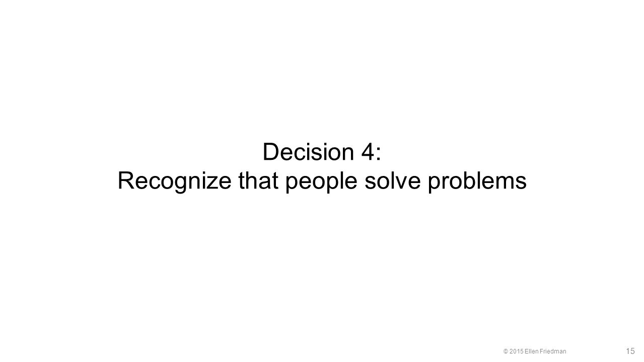 © 2015 Ellen Friedman 15 Decision 4: Recognize that people solve problems