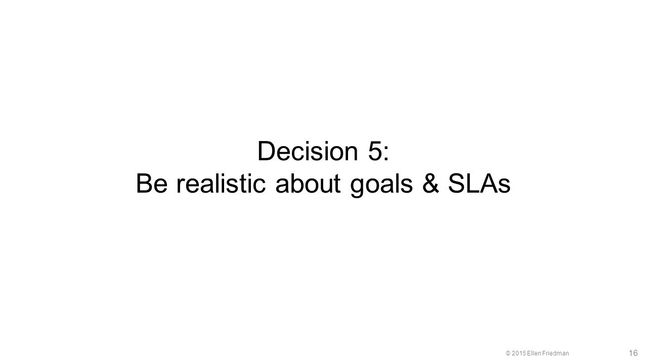 © 2015 Ellen Friedman 16 Decision 5: Be realistic about goals & SLAs