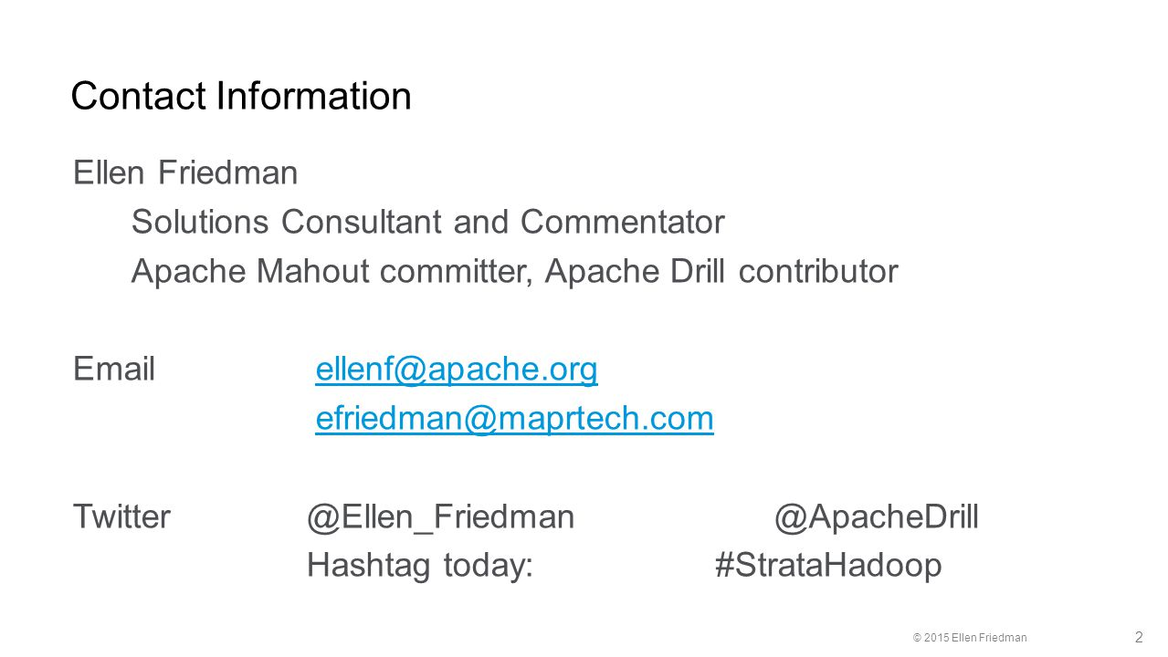 © 2015 Ellen Friedman 2 Contact Information Ellen Friedman Solutions Consultant and Commentator Apache Mahout committer, Apache Drill contributor Email ellenf@apache.orgellenf@apache.org efriedman@maprtech.com Twitter @Ellen_Friedman@ApacheDrill Hashtag today: #StrataHadoop
