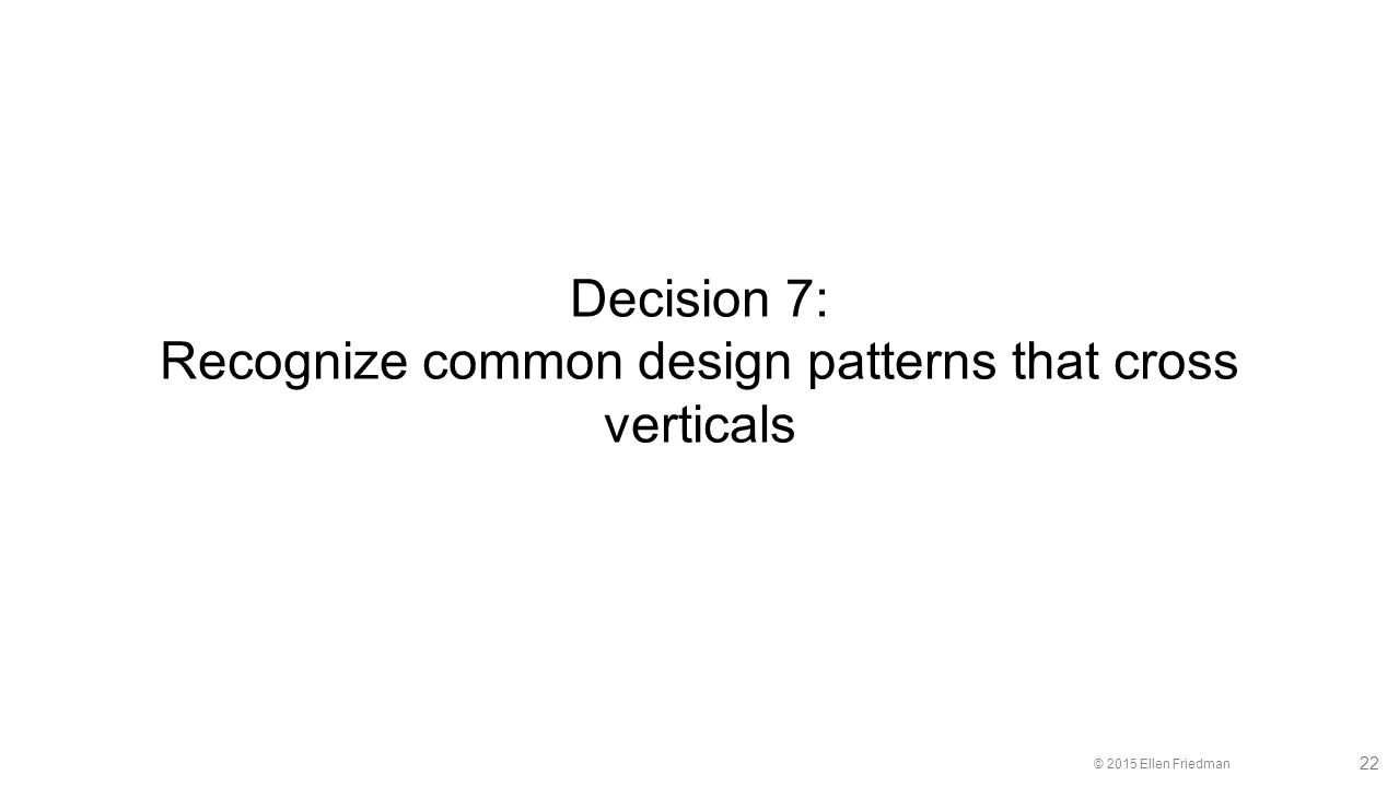 © 2015 Ellen Friedman 22 Decision 7: Recognize common design patterns that cross verticals
