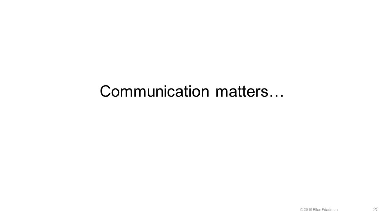 © 2015 Ellen Friedman 25 Communication matters…