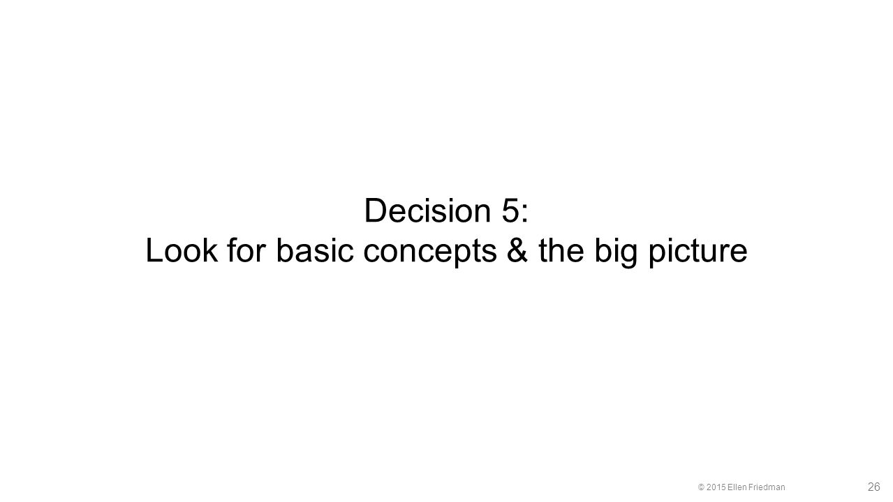© 2015 Ellen Friedman 26 Decision 5: Look for basic concepts & the big picture