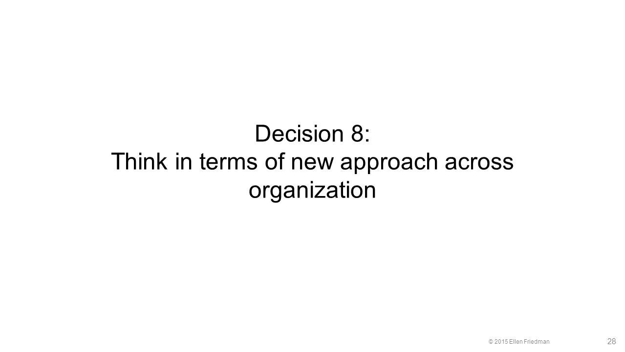© 2015 Ellen Friedman 28 Decision 8: Think in terms of new approach across organization