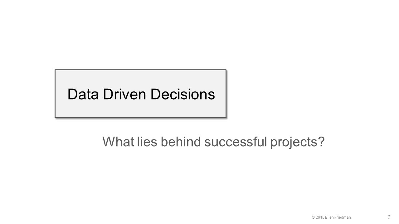 © 2015 Ellen Friedman 3 Data Driven Decisions What lies behind successful projects?